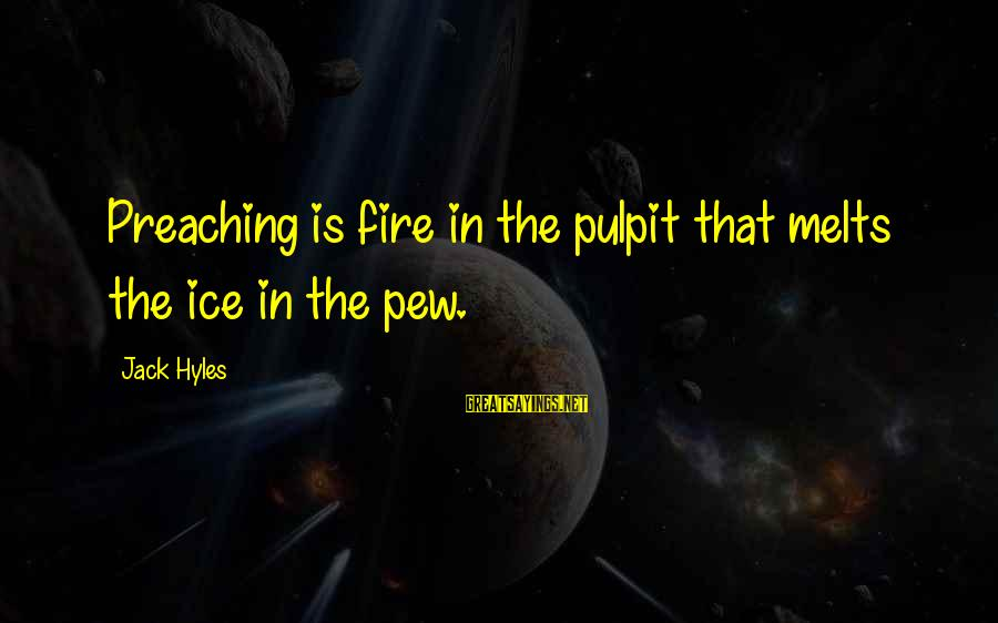 Jack Hyles Sayings By Jack Hyles: Preaching is fire in the pulpit that melts the ice in the pew.