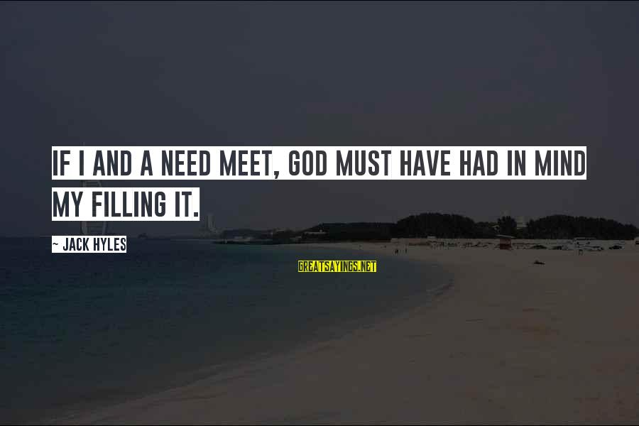 Jack Hyles Sayings By Jack Hyles: If I and a need meet, God must have had in mind my filling it.