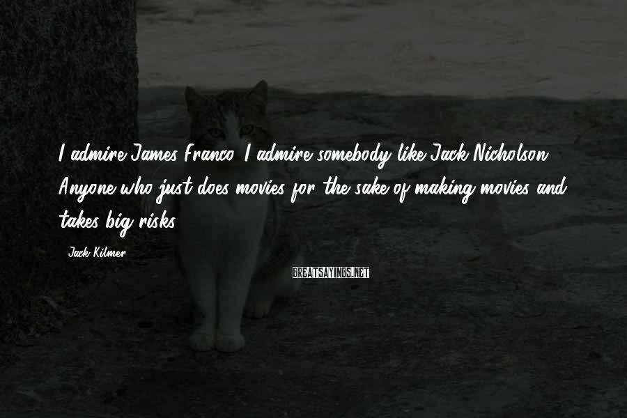 Jack Kilmer Sayings: I admire James Franco. I admire somebody like Jack Nicholson. Anyone who just does movies