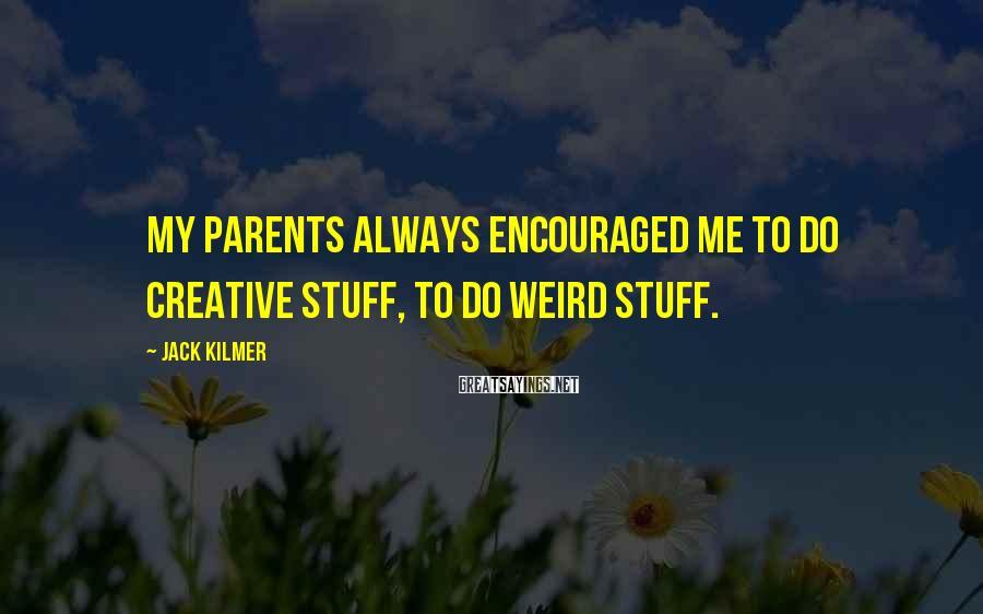 Jack Kilmer Sayings: My parents always encouraged me to do creative stuff, to do weird stuff.