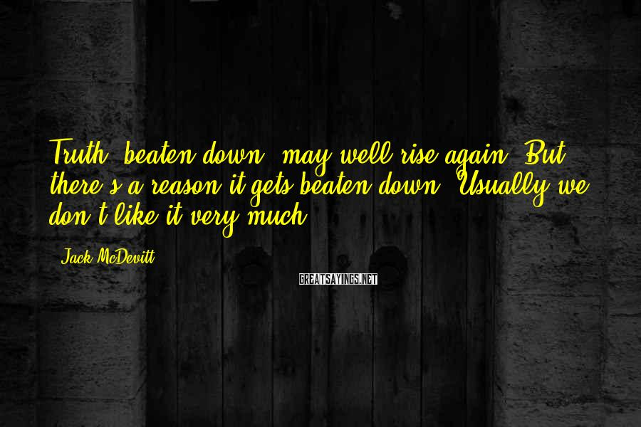 Jack McDevitt Sayings: Truth, beaten down, may well rise again. But there's a reason it gets beaten down.