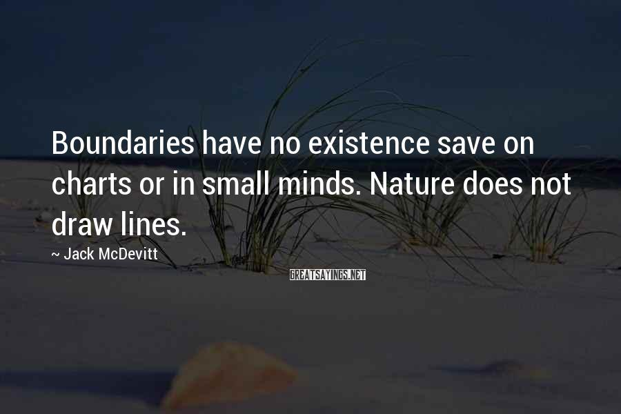 Jack McDevitt Sayings: Boundaries have no existence save on charts or in small minds. Nature does not draw