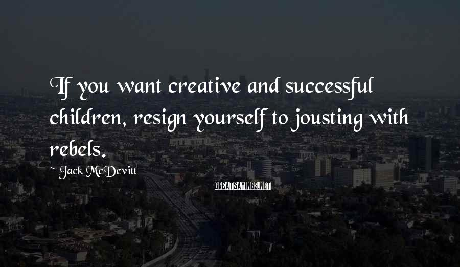 Jack McDevitt Sayings: If you want creative and successful children, resign yourself to jousting with rebels.