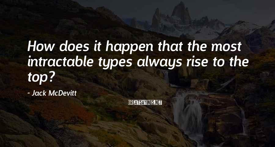 Jack McDevitt Sayings: How does it happen that the most intractable types always rise to the top?