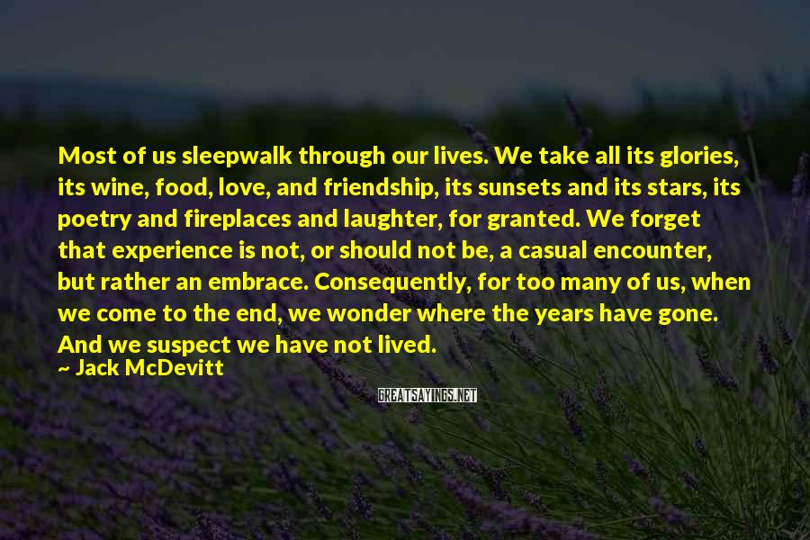 Jack McDevitt Sayings: Most of us sleepwalk through our lives. We take all its glories, its wine, food,