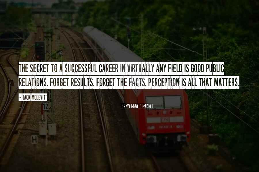 Jack McDevitt Sayings: The secret to a successful career in virtually any field is good public relations. Forget