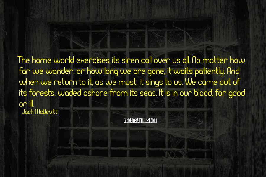 Jack McDevitt Sayings: The home world exercises its siren call over us all. No matter how far we