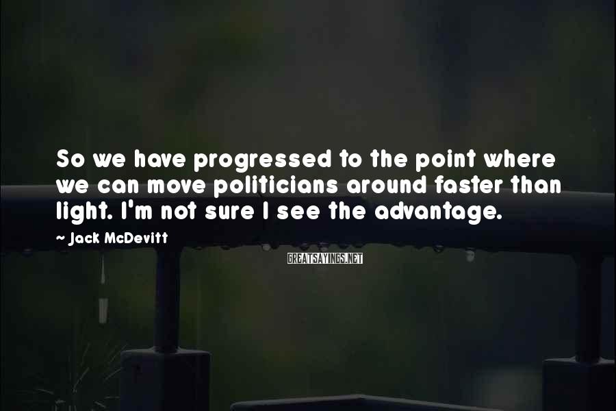 Jack McDevitt Sayings: So we have progressed to the point where we can move politicians around faster than