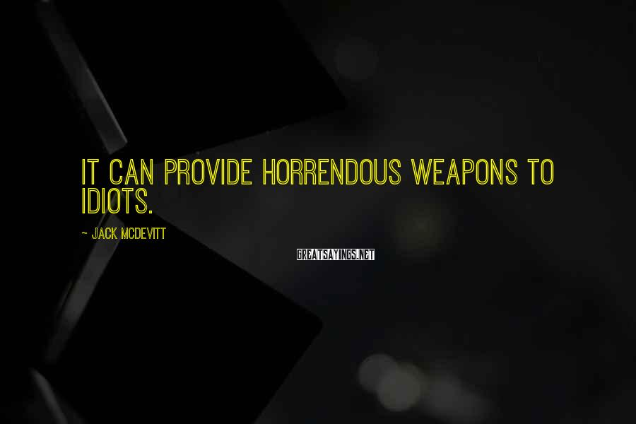 Jack McDevitt Sayings: It can provide horrendous weapons to idiots.