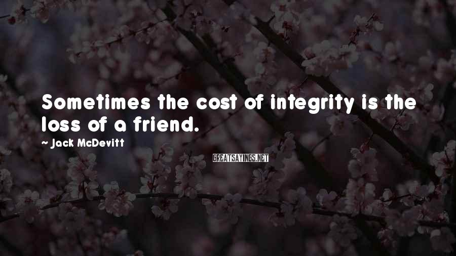 Jack McDevitt Sayings: Sometimes the cost of integrity is the loss of a friend.
