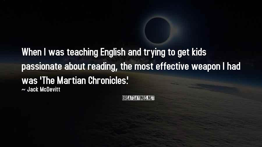 Jack McDevitt Sayings: When I was teaching English and trying to get kids passionate about reading, the most