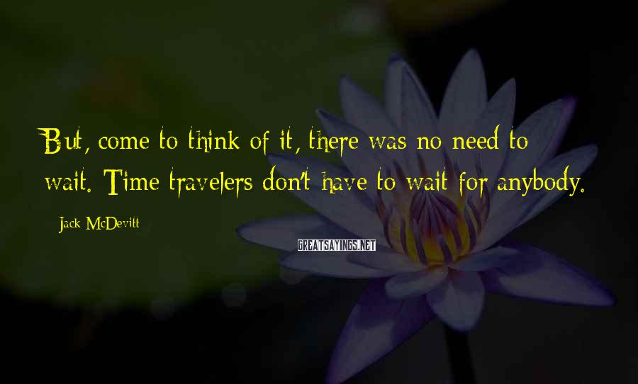 Jack McDevitt Sayings: But, come to think of it, there was no need to wait. Time travelers don't