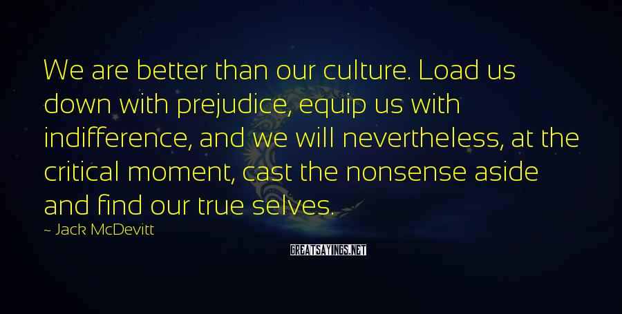 Jack McDevitt Sayings: We are better than our culture. Load us down with prejudice, equip us with indifference,
