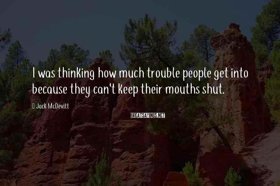 Jack McDevitt Sayings: I was thinking how much trouble people get into because they can't keep their mouths