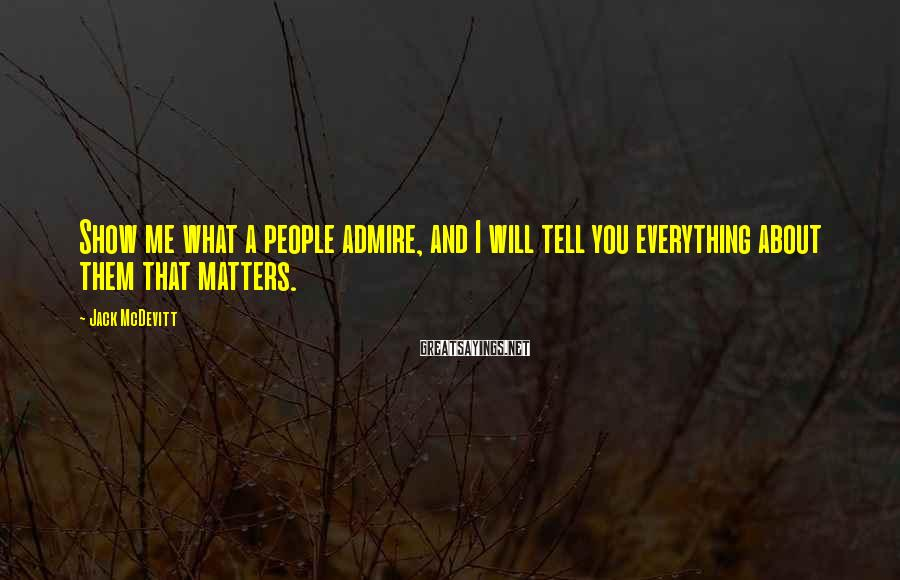 Jack McDevitt Sayings: Show me what a people admire, and I will tell you everything about them that