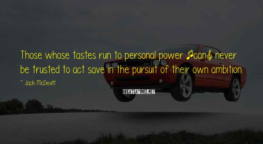 Jack McDevitt Sayings: Those whose tastes run to personal power [can] never be trusted to act save in