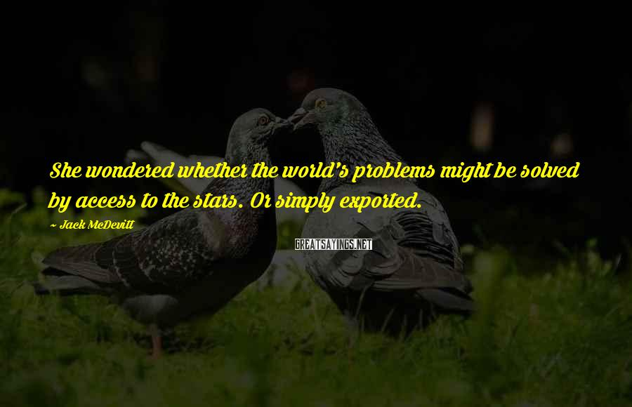 Jack McDevitt Sayings: She wondered whether the world's problems might be solved by access to the stars. Or