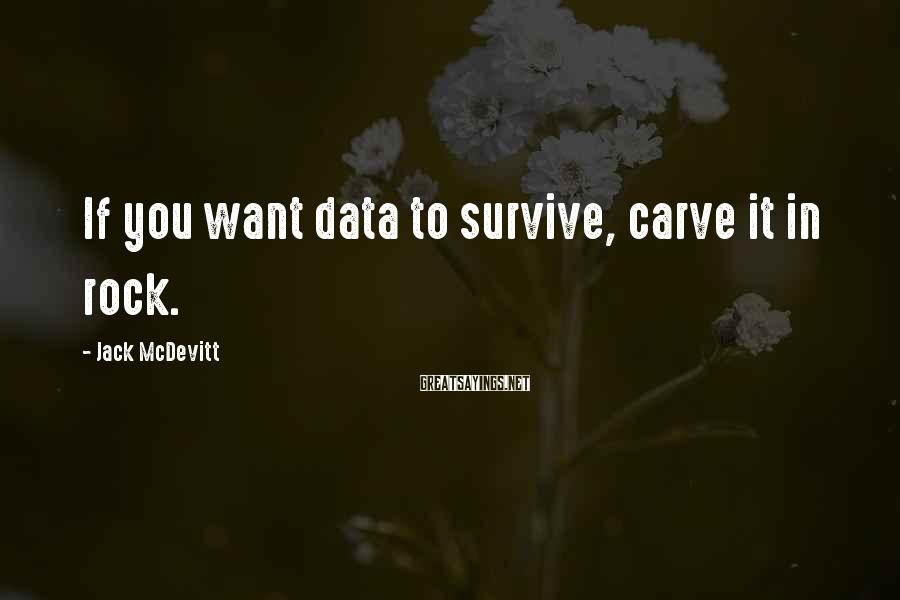 Jack McDevitt Sayings: If you want data to survive, carve it in rock.