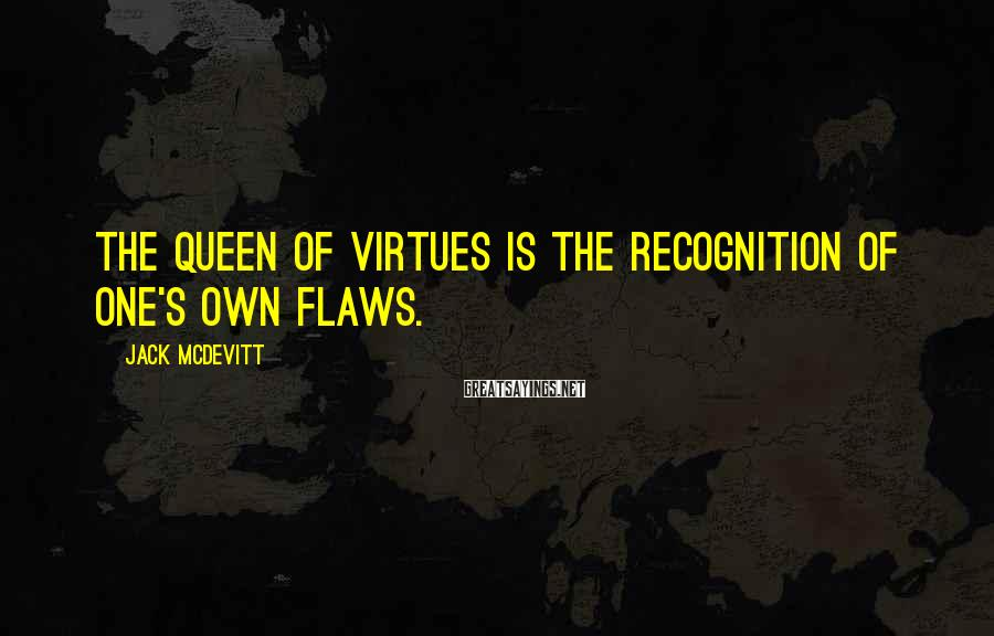 Jack McDevitt Sayings: The queen of virtues is the recognition of one's own flaws.