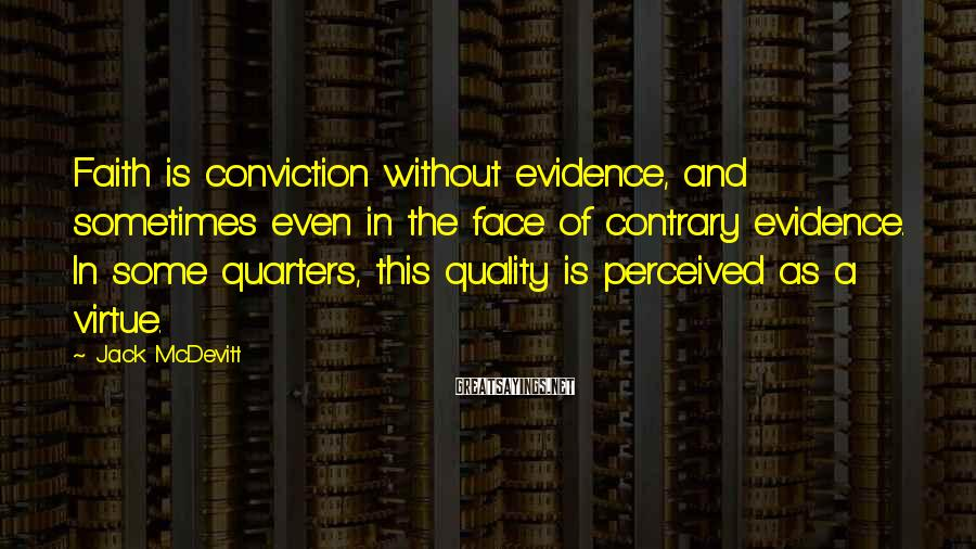 Jack McDevitt Sayings: Faith is conviction without evidence, and sometimes even in the face of contrary evidence. In