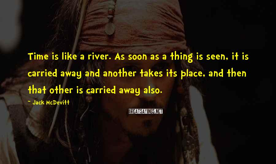 Jack McDevitt Sayings: Time is like a river. As soon as a thing is seen, it is carried