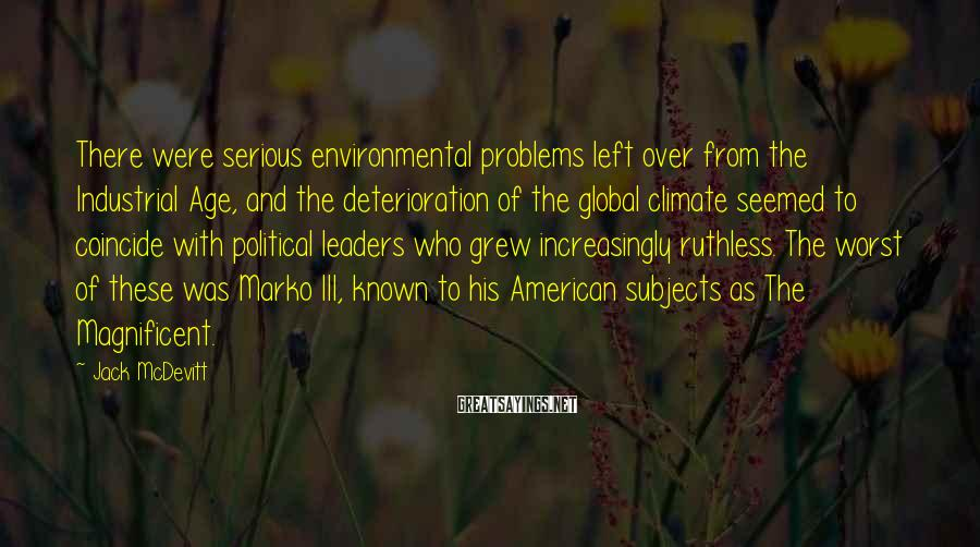 Jack McDevitt Sayings: There were serious environmental problems left over from the Industrial Age, and the deterioration of