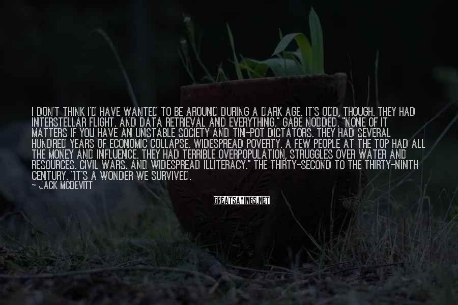 Jack McDevitt Sayings: I don't think I'd have wanted to be around during a dark age. It's odd,