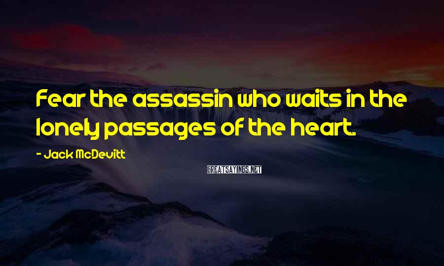 Jack McDevitt Sayings: Fear the assassin who waits in the lonely passages of the heart.