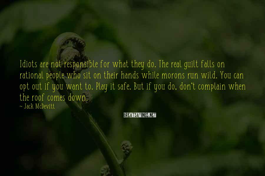Jack McDevitt Sayings: Idiots are not responsible for what they do. The real guilt falls on rational people