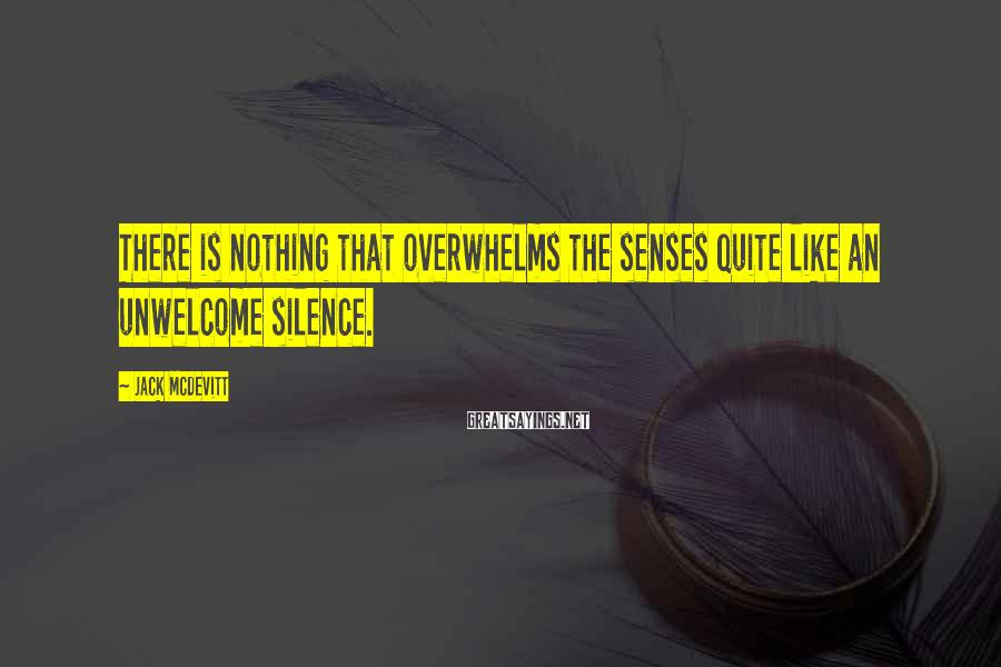 Jack McDevitt Sayings: There is nothing that overwhelms the senses quite like an unwelcome silence.