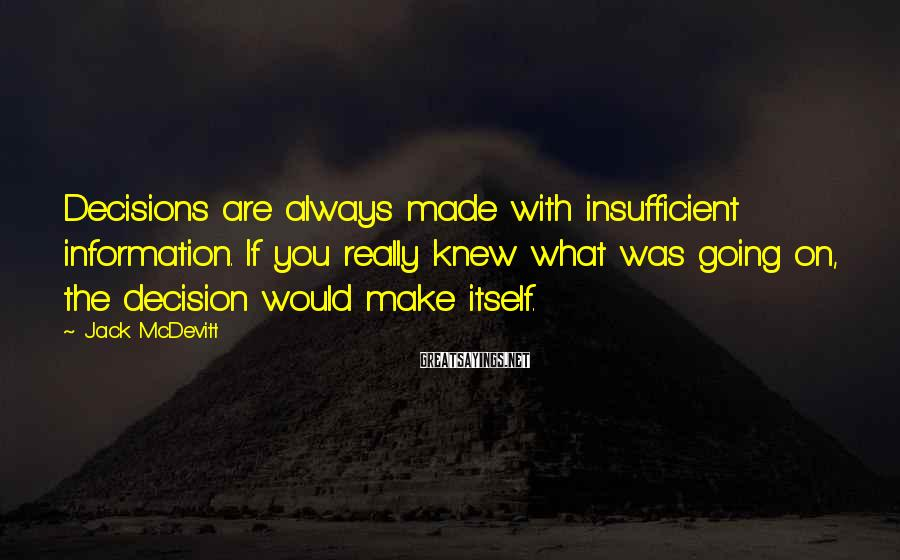 Jack McDevitt Sayings: Decisions are always made with insufficient information. If you really knew what was going on,