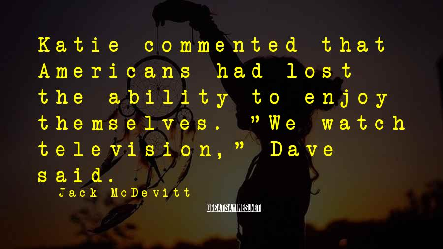 """Jack McDevitt Sayings: Katie commented that Americans had lost the ability to enjoy themselves. """"We watch television,"""" Dave"""