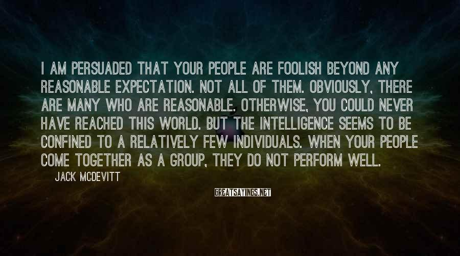 Jack McDevitt Sayings: I am persuaded that your people are foolish beyond any reasonable expectation. Not all of