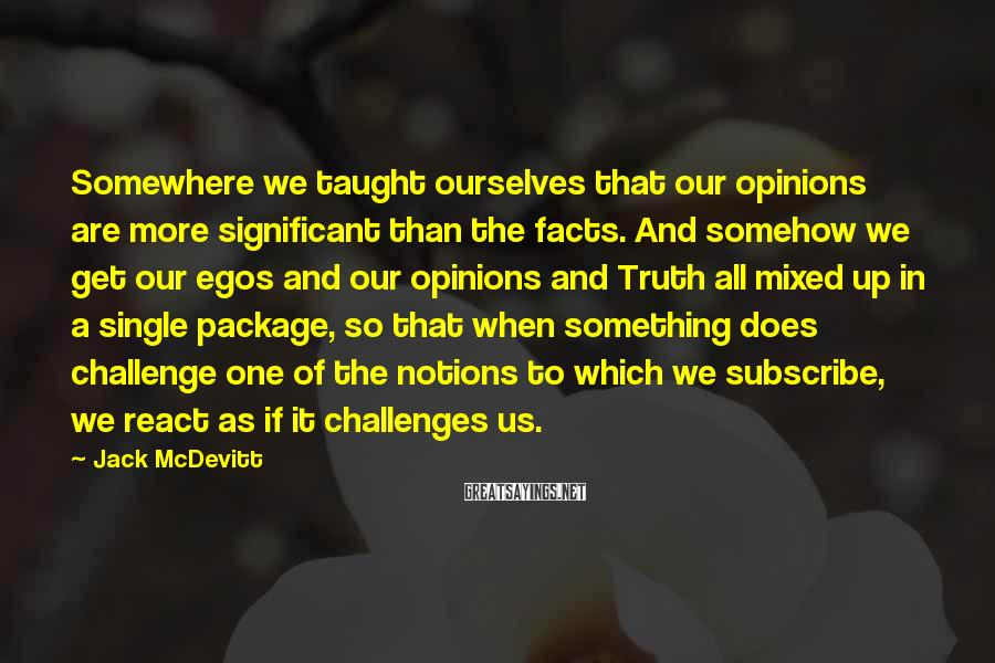 Jack McDevitt Sayings: Somewhere we taught ourselves that our opinions are more significant than the facts. And somehow