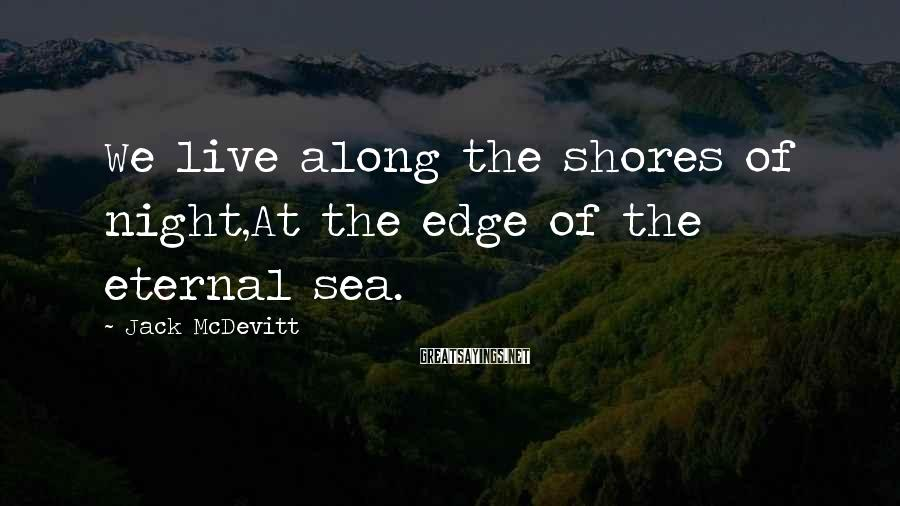 Jack McDevitt Sayings: We live along the shores of night,At the edge of the eternal sea.