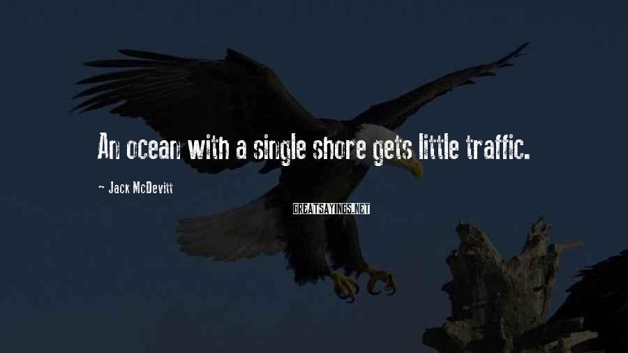 Jack McDevitt Sayings: An ocean with a single shore gets little traffic.