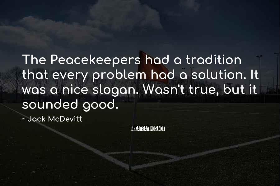 Jack McDevitt Sayings: The Peacekeepers had a tradition that every problem had a solution. It was a nice
