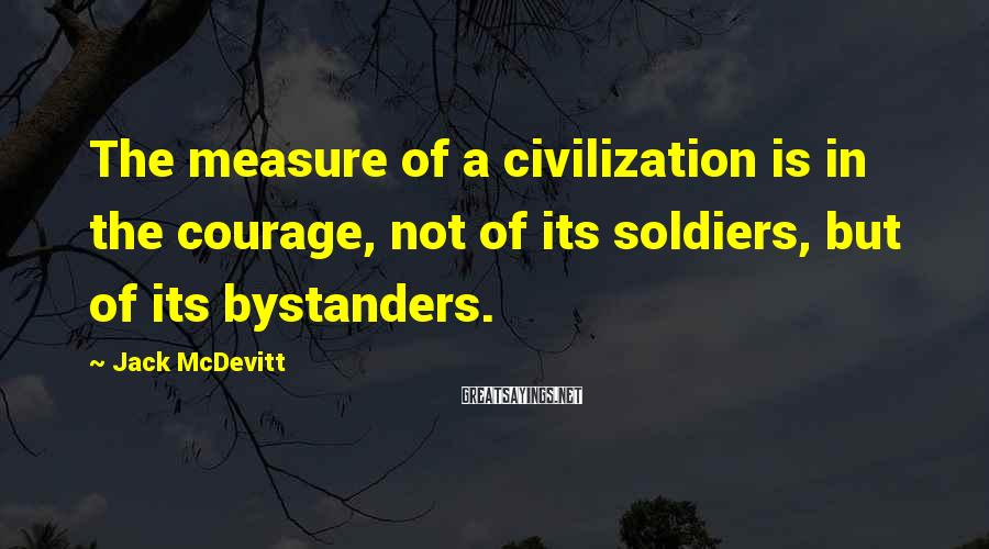 Jack McDevitt Sayings: The measure of a civilization is in the courage, not of its soldiers, but of