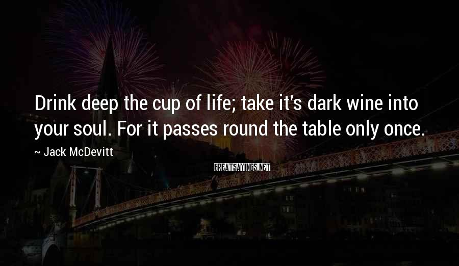 Jack McDevitt Sayings: Drink deep the cup of life; take it's dark wine into your soul. For it
