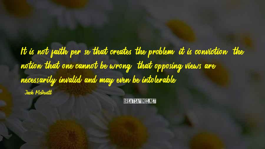 Jack McDevitt Sayings: It is not faith per se that creates the problem; it is conviction, the notion