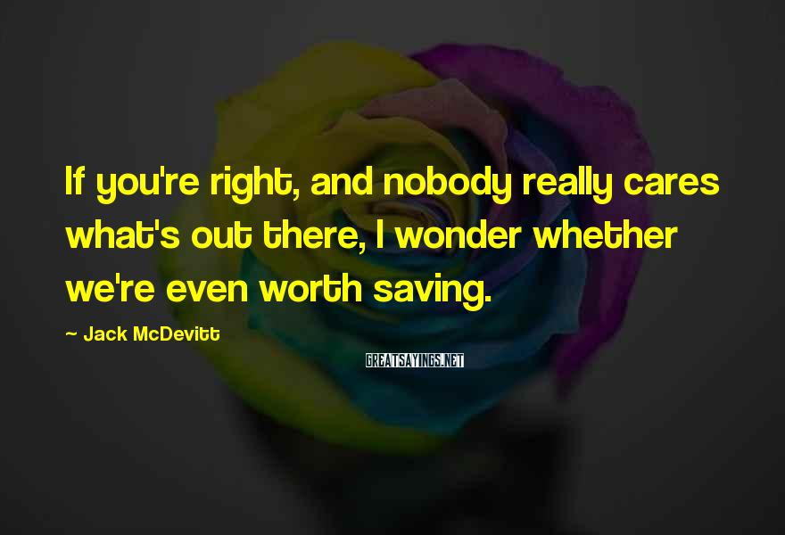 Jack McDevitt Sayings: If you're right, and nobody really cares what's out there, I wonder whether we're even