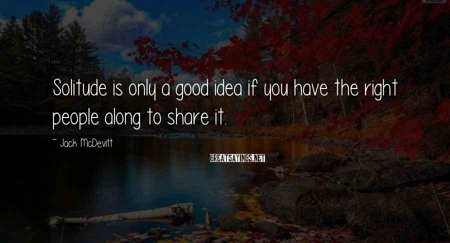 Jack McDevitt Sayings: Solitude is only a good idea if you have the right people along to share