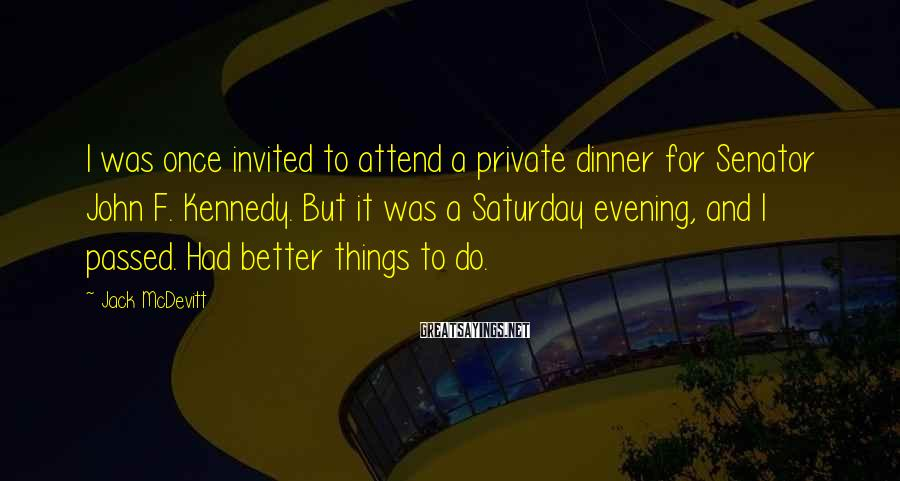 Jack McDevitt Sayings: I was once invited to attend a private dinner for Senator John F. Kennedy. But