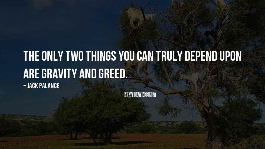 Jack Palance Sayings: The only two things you can truly depend upon are gravity and greed.