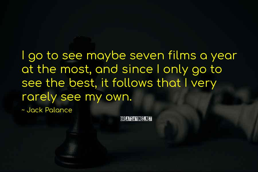 Jack Palance Sayings: I go to see maybe seven films a year at the most, and since I