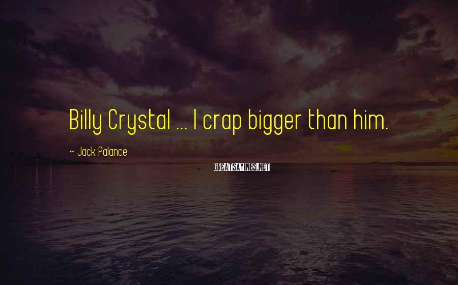 Jack Palance Sayings: Billy Crystal ... I crap bigger than him.