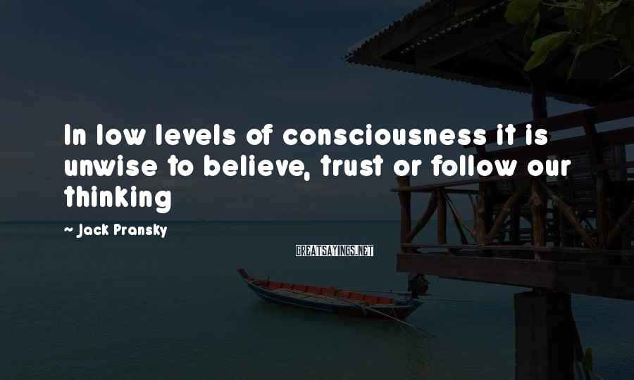 Jack Pransky Sayings: In low levels of consciousness it is unwise to believe, trust or follow our thinking