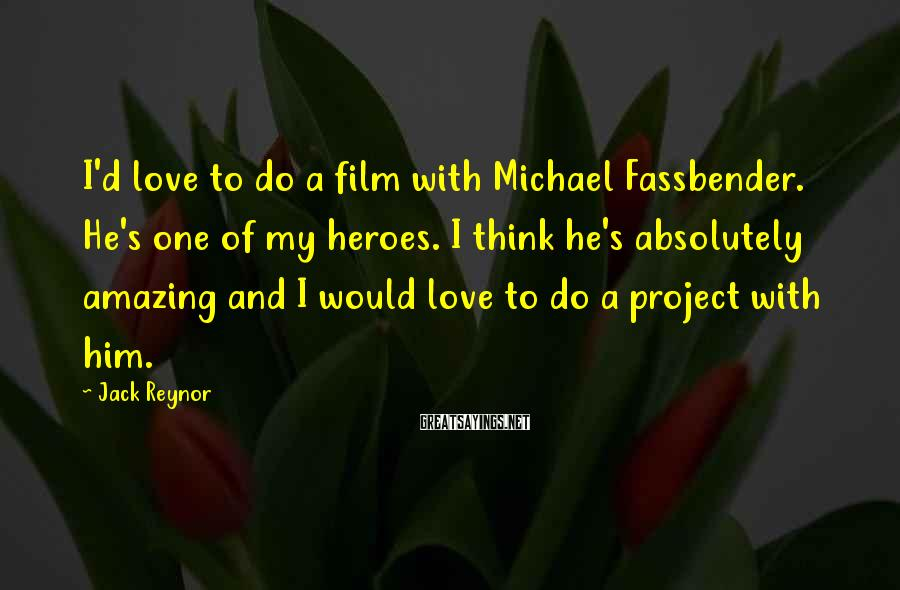 Jack Reynor Sayings: I'd love to do a film with Michael Fassbender. He's one of my heroes. I