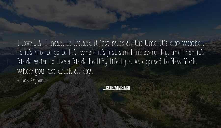 Jack Reynor Sayings: I love L.A. I mean, in Ireland it just rains all the time, it's crap