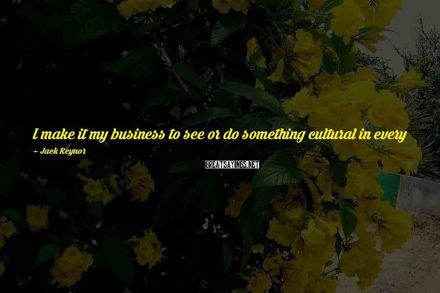 Jack Reynor Sayings: I make it my business to see or do something cultural in every place I